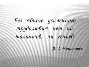 Без явного усиленного трудолюбия нет ни талантов, ни гениев Д. И. Менделеев