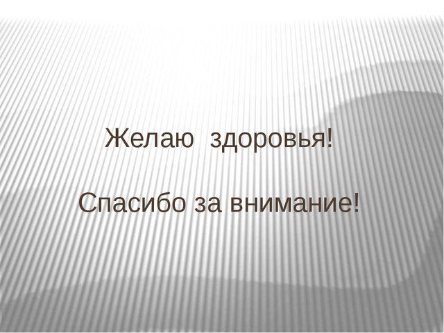 Желаю здоровья! Спасибо за внимание!