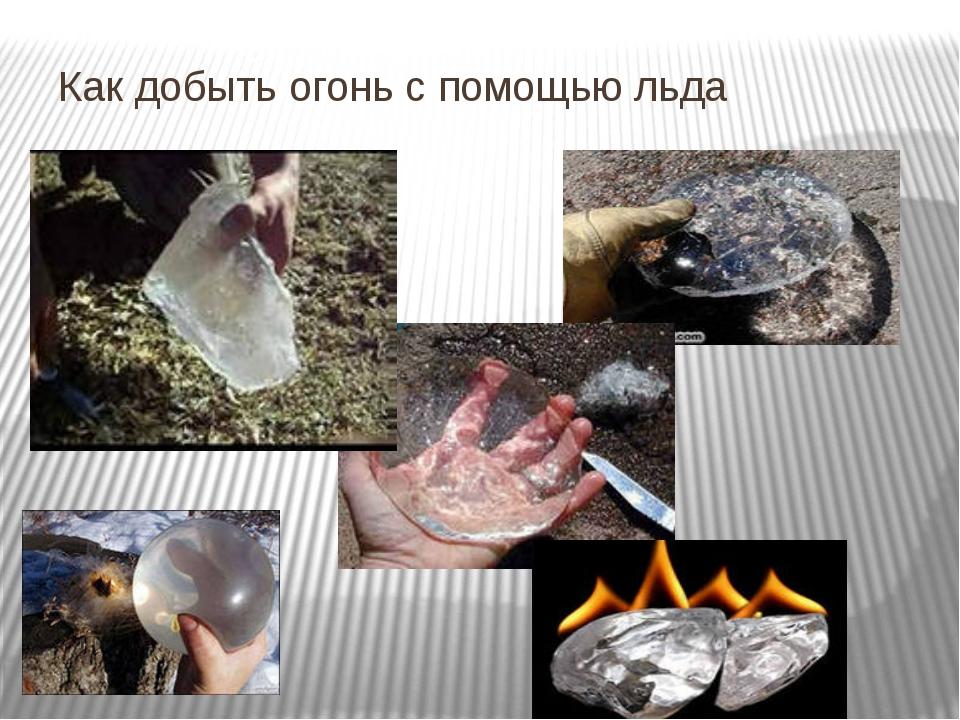 Как добыть огонь с помощью льда