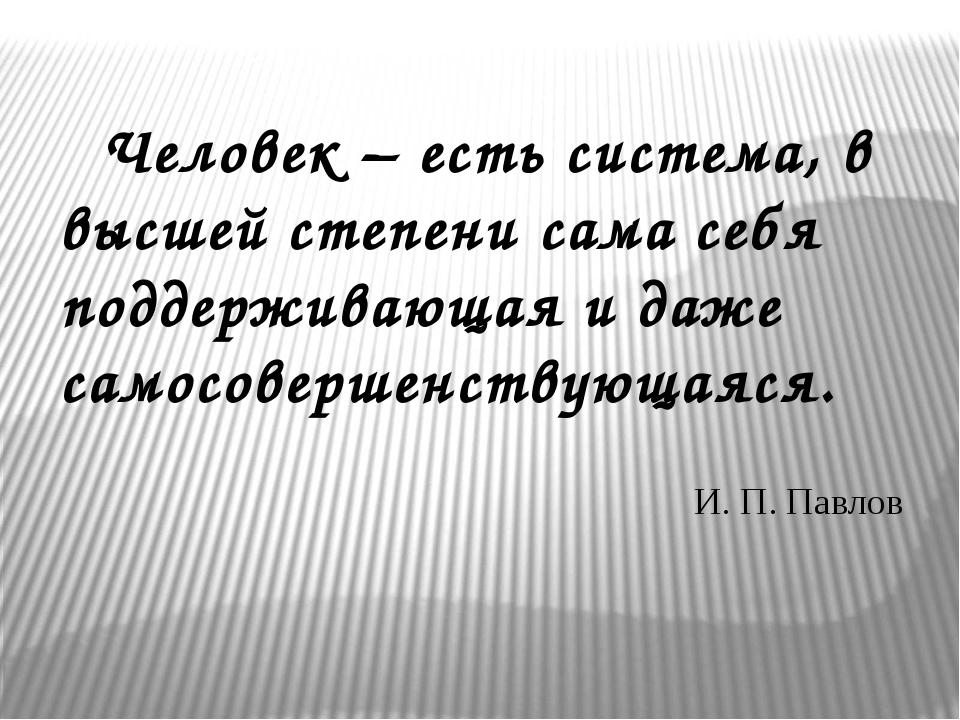 Человек – есть система, в высшей степени сама себя поддерживающая и даже с...