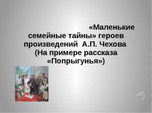«Маленькие семейные тайны» героев произведений А.П. Чехова (На примере расск