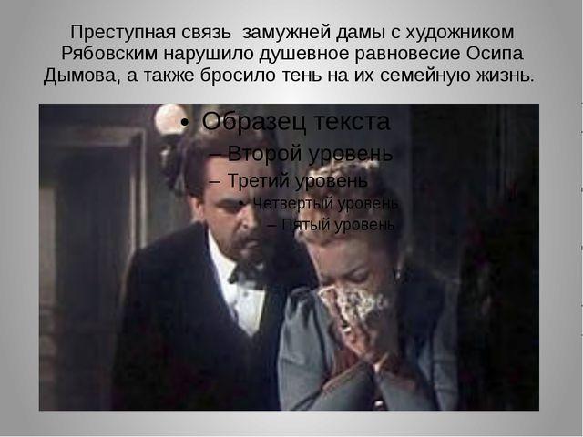 Преступная связь замужней дамы с художником Рябовским нарушило душевное равно...