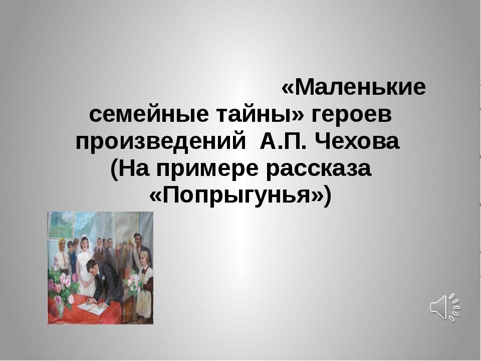 «Маленькие семейные тайны» героев произведений А.П. Чехова (На примере расск...