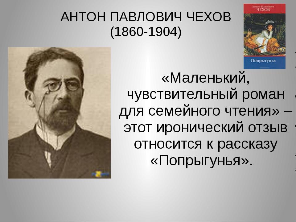 АНТОН ПАВЛОВИЧ ЧЕХОВ (1860-1904) «Маленький, чувствительный роман для семейно...