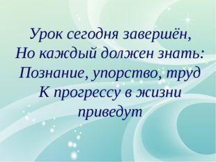 Урок сегодня завершён, Но каждый должен знать: Познание, упорство, труд К пр