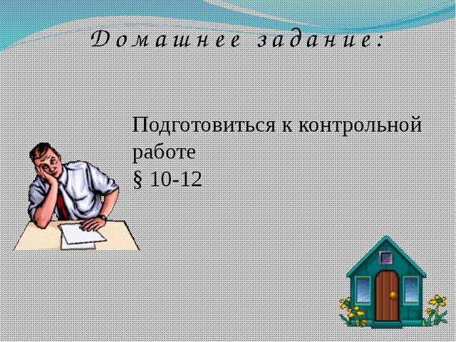 Домашнее задание: Подготовиться к контрольной работе § 10-12
