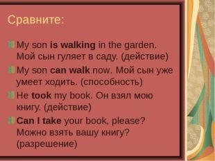 Сравните: My son is walking in the garden. Мой сын гуляет в саду. (действие)