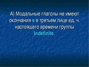А) Модальные глаголы не имеют окончания s в третьем лице ед. ч. настоящего вр
