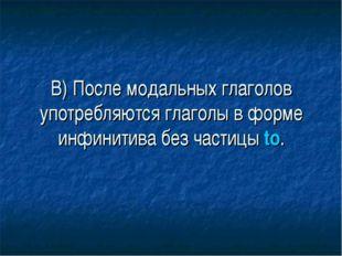 В) После модальных глаголов употребляются глаголы в форме инфинитива без част