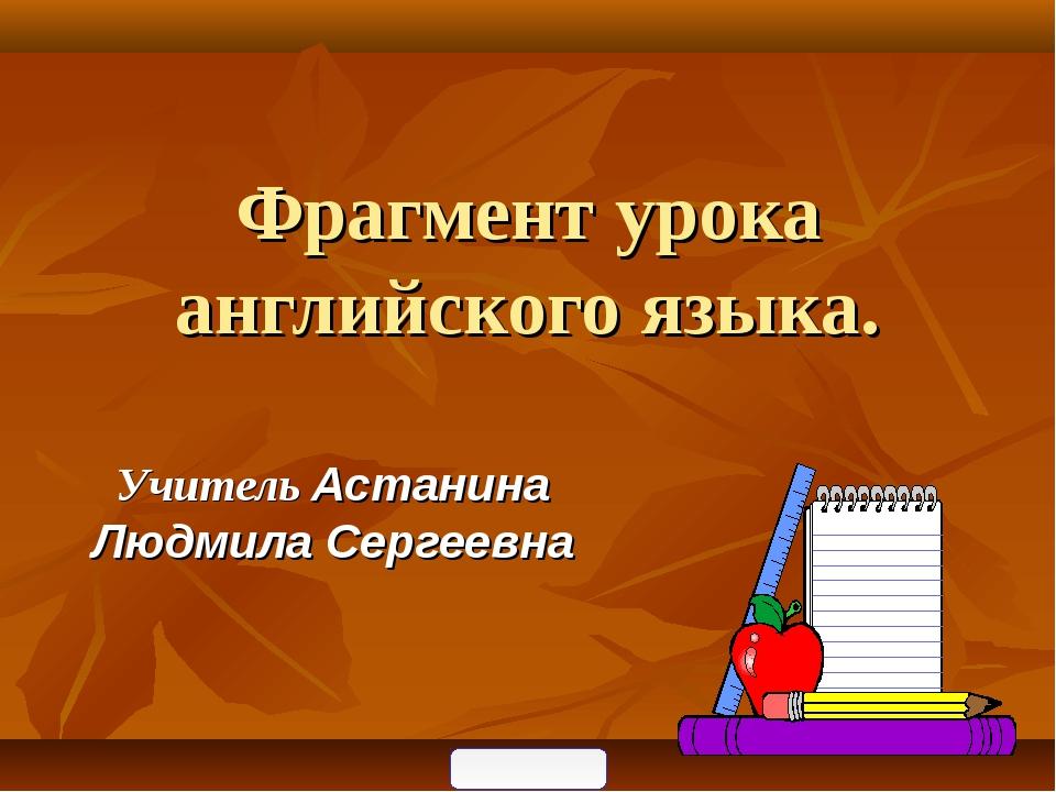 Фрагмент урока английского языка. Учитель Астанина Людмила Сергеевна