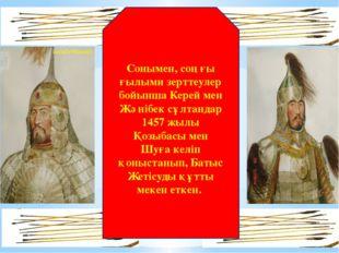 Сонымен, соңғы ғылыми зерттеулер бойынша Керей мен Жәнібек сұлтандар 1457 жыл