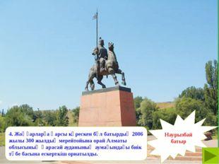 Наурызбай батыр 4. Жоңғарларға қарсы күрескен бұл батырдың 2006 жылы 300 жыл