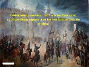 Әбілқайыр ханның 1457 жылы Сығанақ түбінде ойраттардан жеңілуі ел ішінде беде