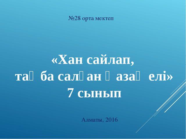 №28 орта мектеп «Хан сайлап, таңба салған Қазақ елі» 7 сынып Алматы, 2016