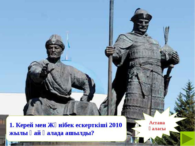 Астана қаласы 1. Керей мен Жәнібек ескерткіші 2010 жылы қай қалада ашылды?