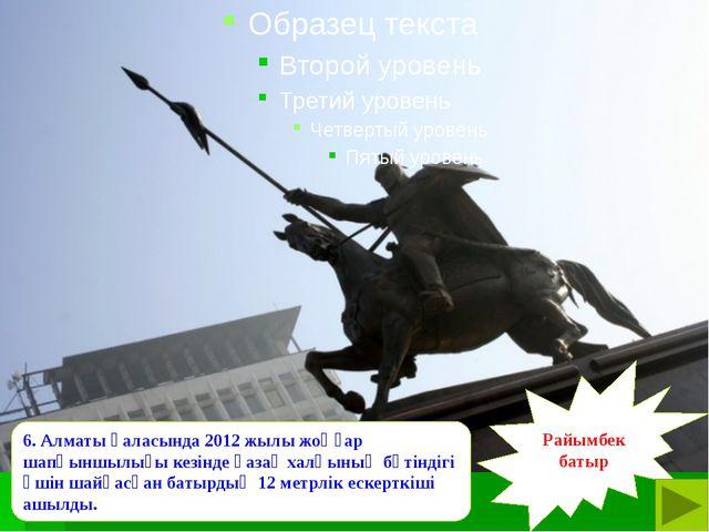 6. Алматы қаласында 2012 жылы жоңғар шапқыншылығы кезінде қазақ халқының бүт...