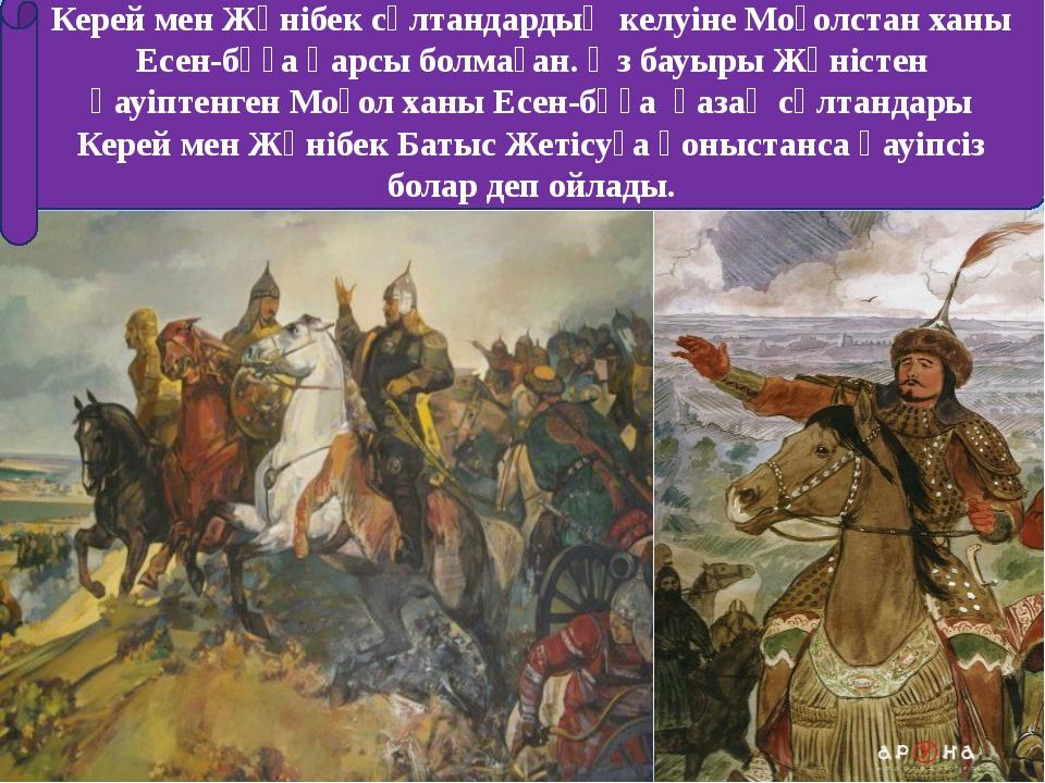 Керей мен Жәнібек сұлтандардың келуіне Моғолстан ханы Есен-бұға қарсы болмаға...