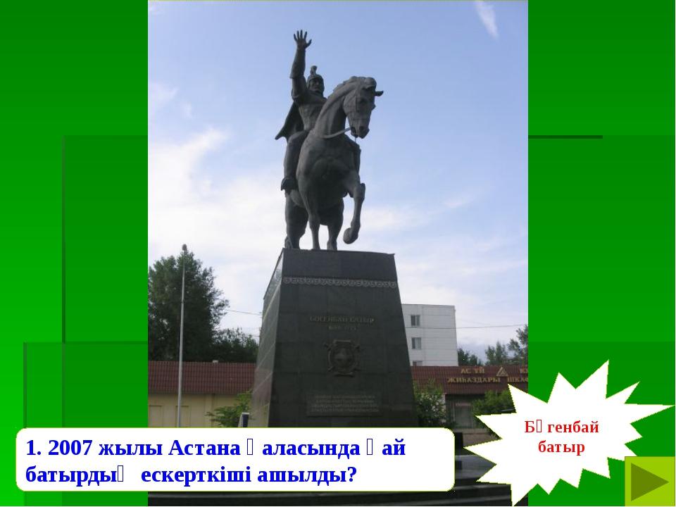 Бөгенбай батыр 1. 2007 жылы Астана қаласында қай батырдың ескерткіші ашылды?