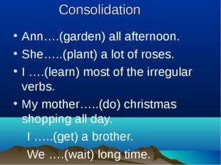 Consolidation Ann….(garden) all afternoon. She…..(plant) a lot of roses. I ….