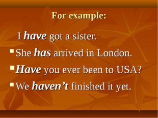 For example: I have got a sister. She has arrived in London. Have you ever be