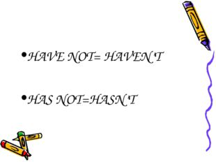 HAVE NOT= HAVEN'T HAS NOT=HASN'T