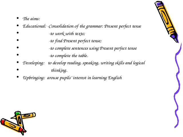 The aims: Educational: -Consolidation of the grammar: Present perfect tense -...
