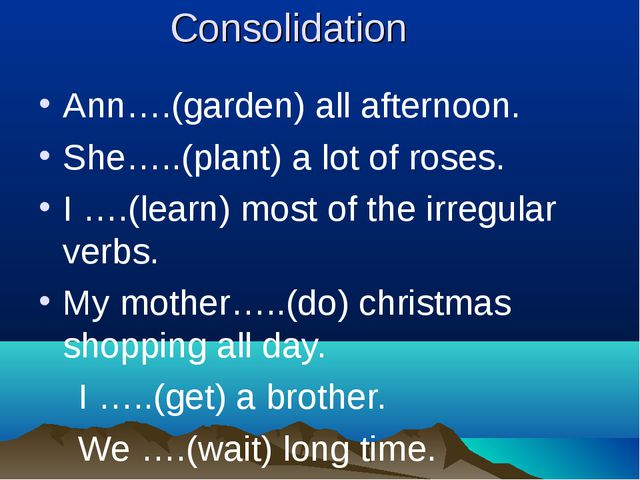 Consolidation Ann….(garden) all afternoon. She…..(plant) a lot of roses. I …....