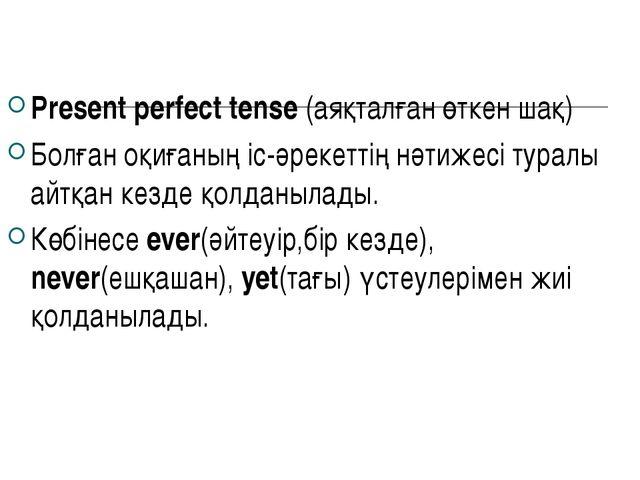 Present perfect tense (аяқталған өткен шақ) Болған оқиғаның іс-әрекеттің нәти...