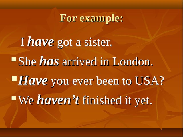 For example: I have got a sister. She has arrived in London. Have you ever be...