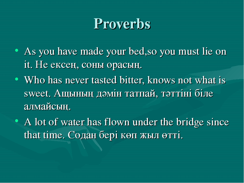 Proverbs As you have made your bed,so you must lie on it. Не ексең, соны орас...