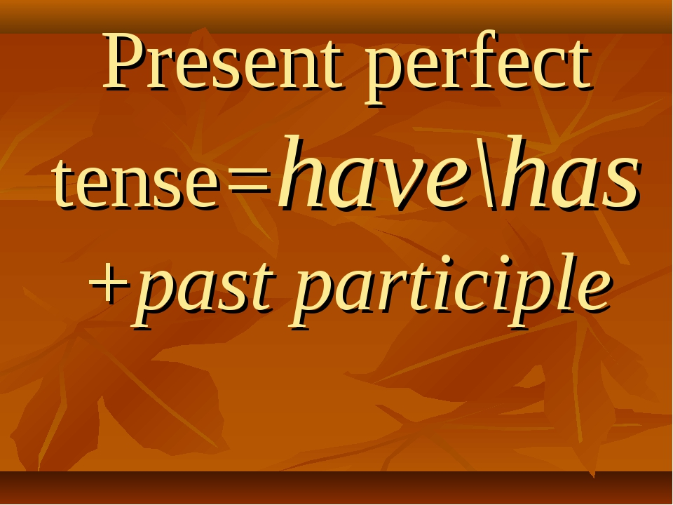 Present perfect tense=have\has+past participle