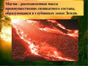 Магма - расплавленная масса преимущественно силикатного состава, образующаяся