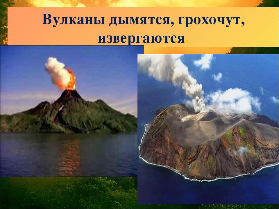 Вулканы дымятся, грохочут, извергаются.