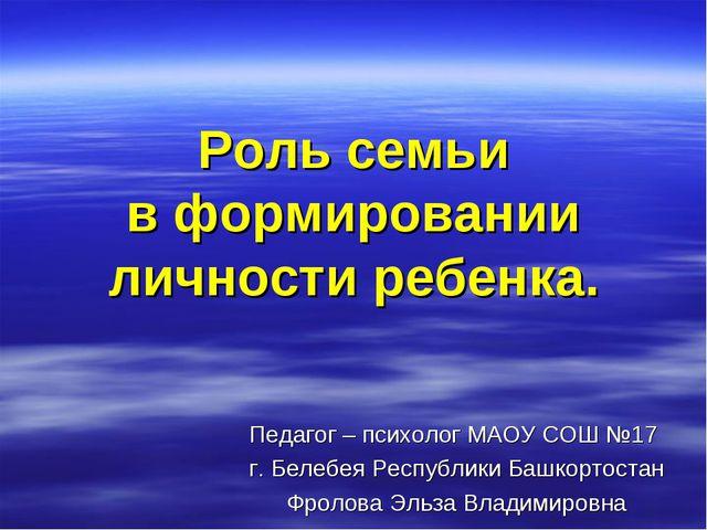 Роль семьи в формировании личности ребенка. Педагог – психолог МАОУ СОШ №17...