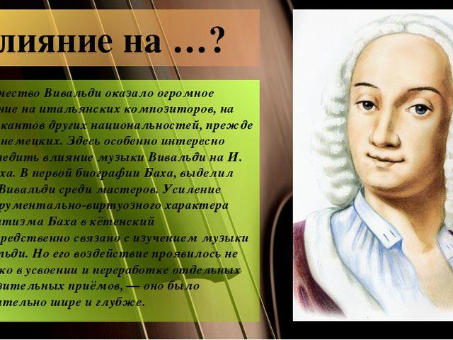 Влияние на …? Творчество Вивальди оказало огромное влияние на итальянских ком...