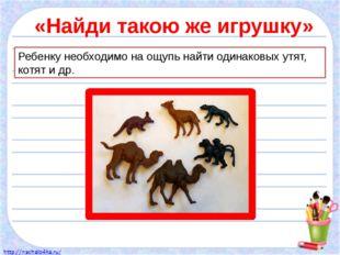 «Найди такою же игрушку» Ребенку необходимо на ощупь найти одинаковых утят, к