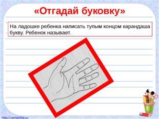 «Отгадай буковку» На ладошке ребенка написать тупым концом карандаша букву. Р