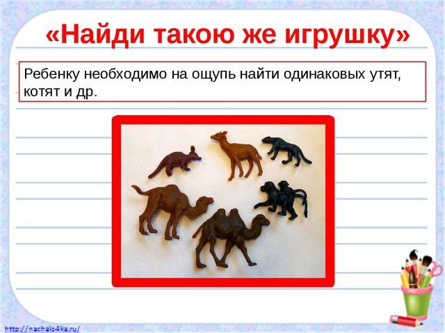 «Найди такою же игрушку» Ребенку необходимо на ощупь найти одинаковых утят, к...