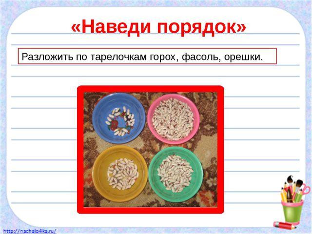 «Наведи порядок» Разложить по тарелочкам горох, фасоль, орешки.