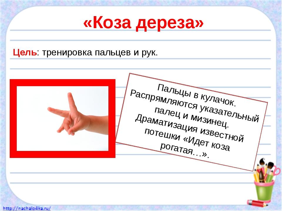 «Коза дереза» Цель: тренировка пальцев и рук. Пальцы в кулачок. Распрямляются...
