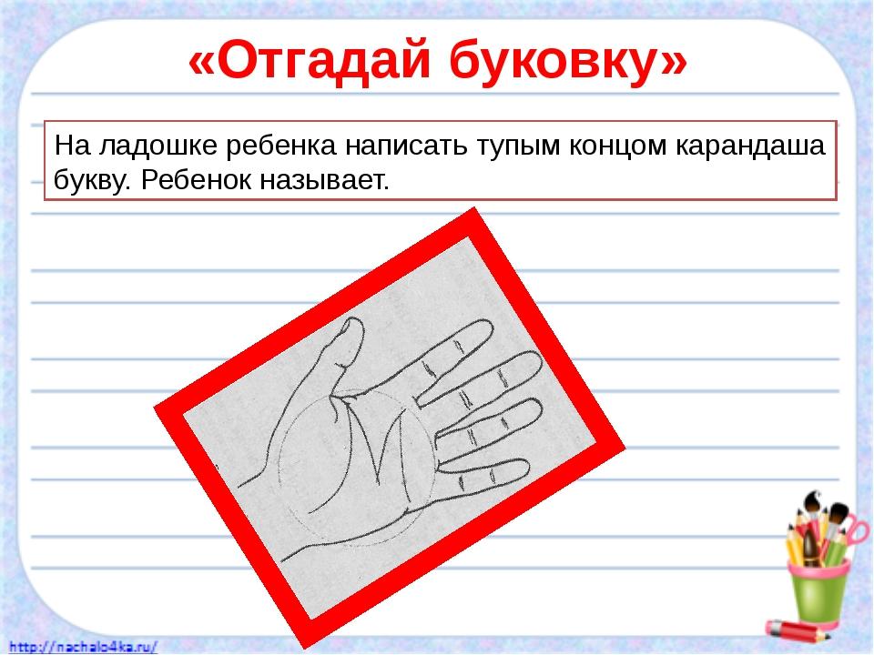 «Отгадай буковку» На ладошке ребенка написать тупым концом карандаша букву. Р...