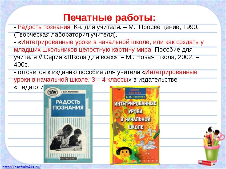 Печатные работы: - Радость познания: Кн. для учителя. – М.: Просвещение, 1990...