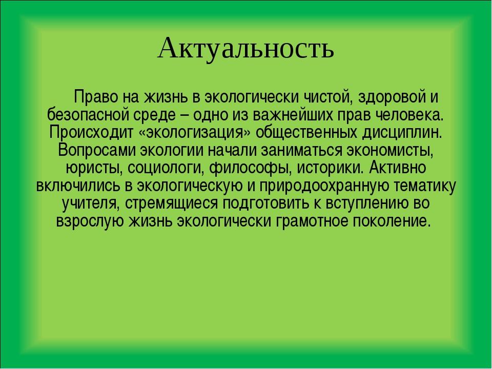 Актуальность Право на жизнь в экологически чистой, здоровой и безопасной сред...