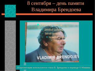 8 сентября – день памяти Владимира Брендоева В презентации используются стихи