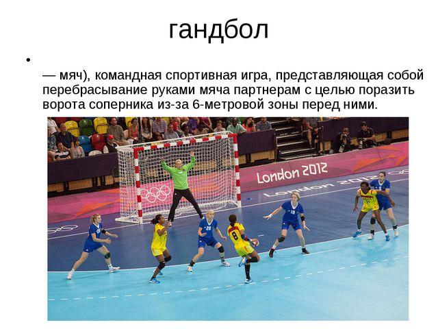 гандбол ГАНДБО́Л (ручной мяч) (англ. handball, от hand — рука и ball — мяч),...