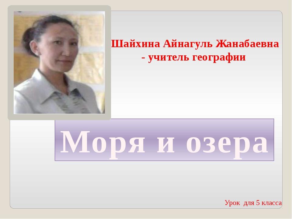 Моря и озера Шайхина Айнагуль Жанабаевна - учитель географии Урок для 5 класса