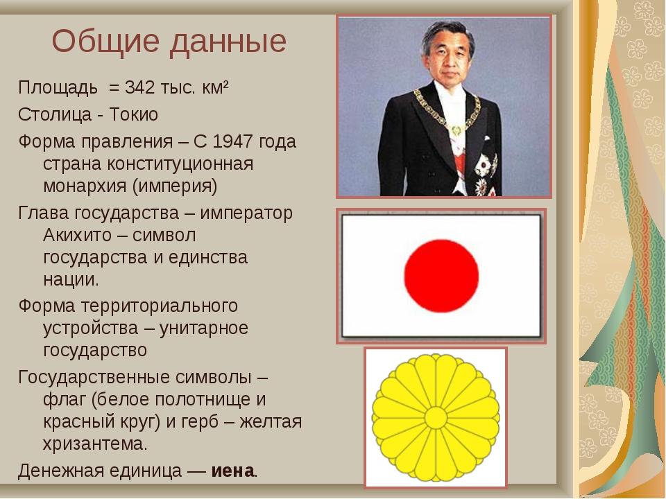 Общие данные Площадь = 342 тыс. км² Столица - Токио Форма правления – С 1947...