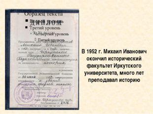В 1952 г. Михаил Иванович окончил исторический факультет Иркутского университ