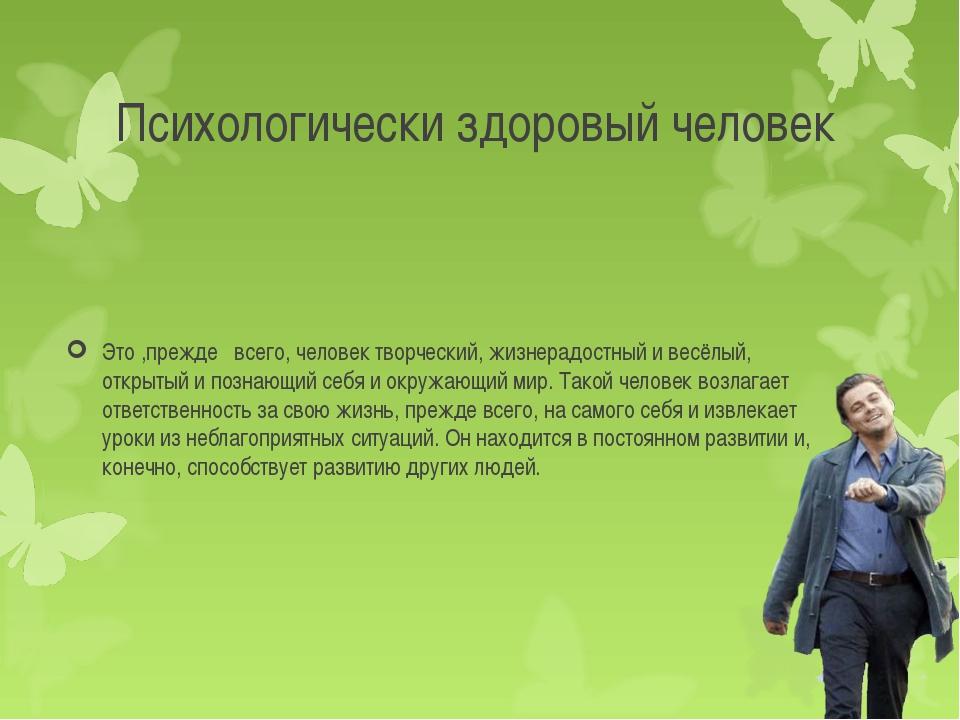 Психологически здоровый человек Это ,прежде всего, человек творческий, жизнер...