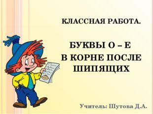 Учитель: Шутова Д.А. КЛАССНАЯ РАБОТА. БУКВЫ О – Е В КОРНЕ ПОСЛЕ ШИПЯЩИХ Мой